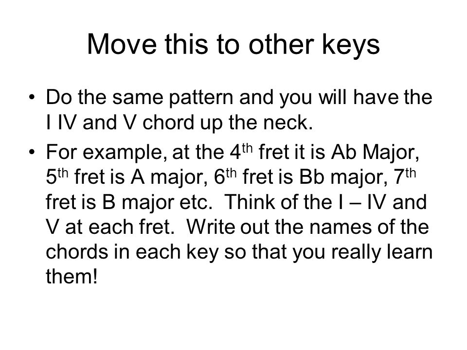 Move this to other keys Do the same pattern and you will have the I IV and V chord up the neck.