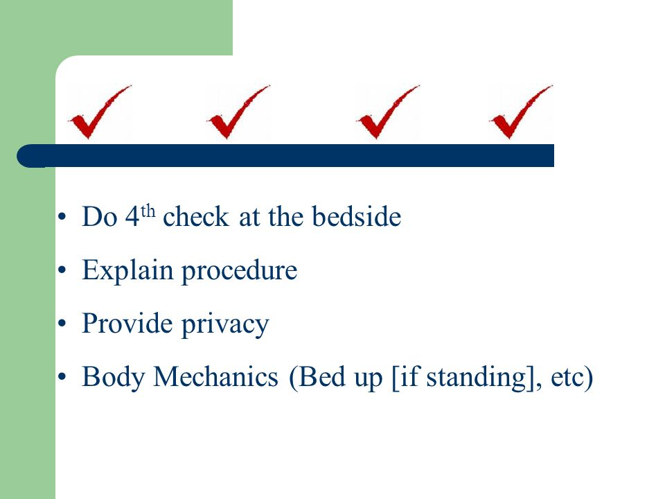 Do 4th check at the bedside Explain procedure Provide privacy