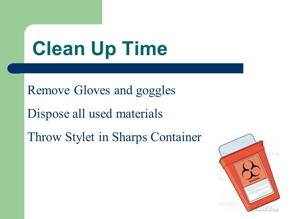 Clean Up Time Remove Gloves and goggles Dispose all used materials