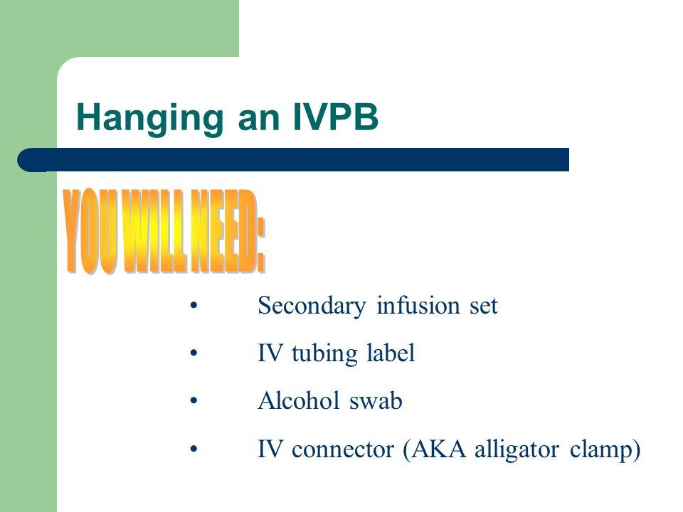 Hanging an IVPB YOU WILL NEED: Secondary infusion set IV tubing label