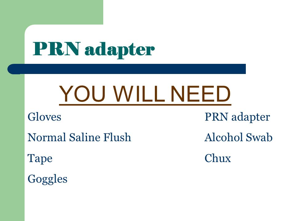 YOU WILL NEED PRN adapter Gloves PRN adapter