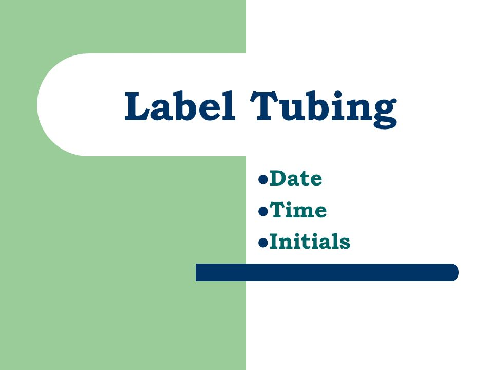 Label Tubing Date Time Initials Label tubing and bag