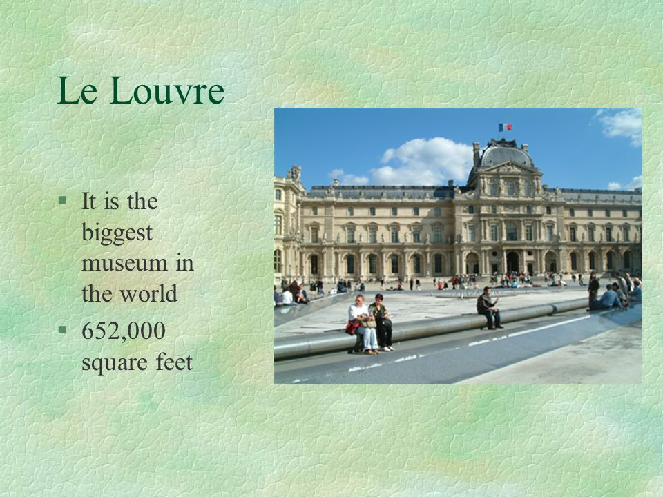 Le Louvre It is the biggest museum in the world 652,000 square feet