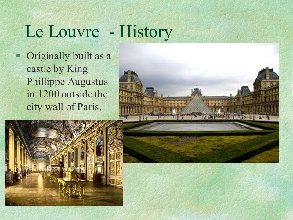 Le Louvre - History Originally built as a castle by King Phillippe Augustus in 1200 outside the city wall of Paris.