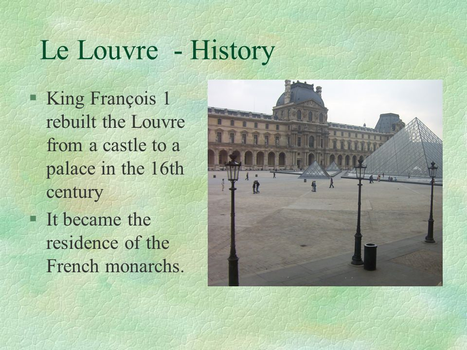 Le Louvre - History King François 1 rebuilt the Louvre from a castle to a palace in the 16th century.