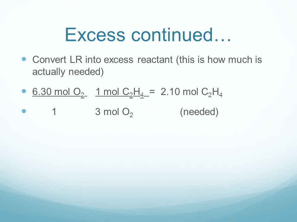 Excess continued… Convert LR into excess reactant (this is how much is actually needed) 6.30 mol O2 1 mol C2H4 = 2.10 mol C2H4.