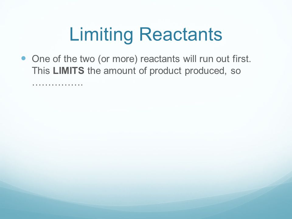 Limiting Reactants One of the two (or more) reactants will run out first.