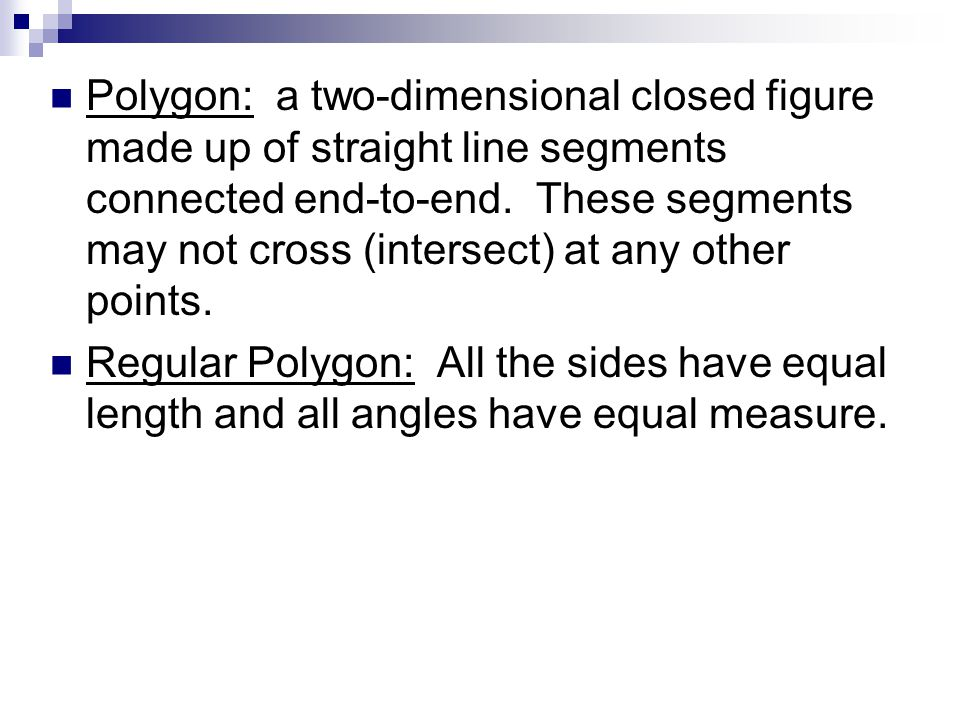 Polygon: a two-dimensional closed figure made up of straight line segments connected end-to-end. These segments may not cross (intersect) at any other points.