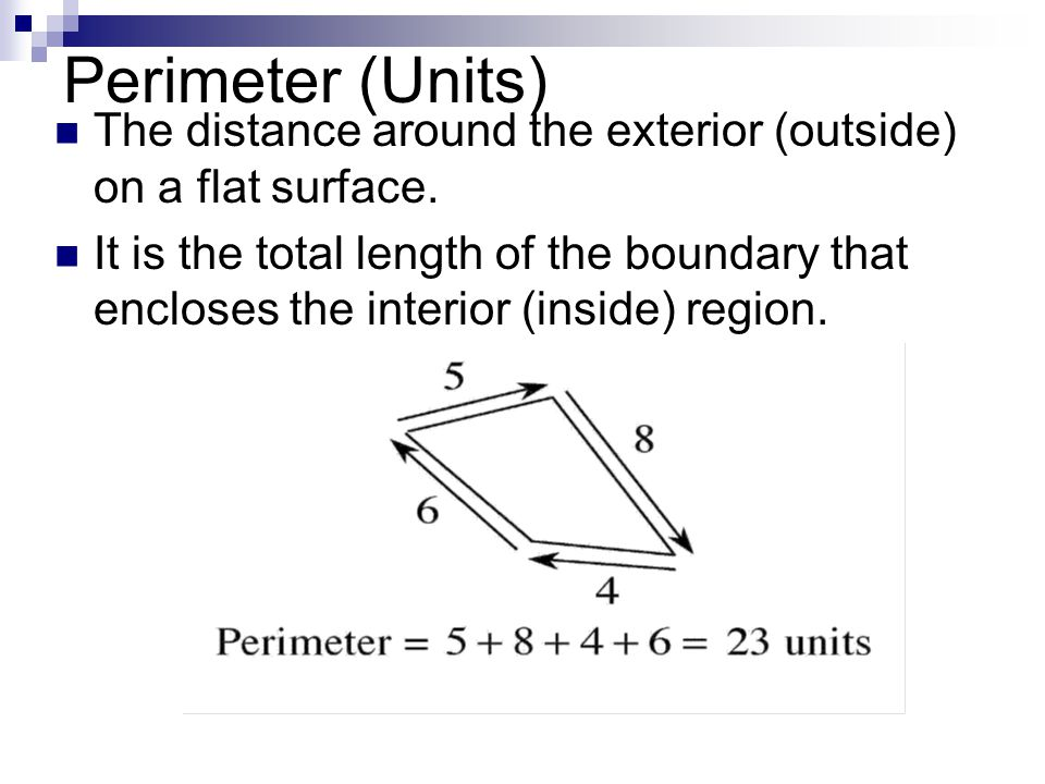 Perimeter (Units) The distance around the exterior (outside) on a flat surface.