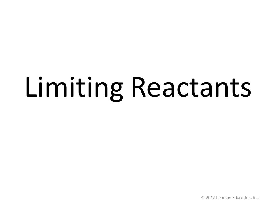 Limiting Reactants © 2012 Pearson Education, Inc.