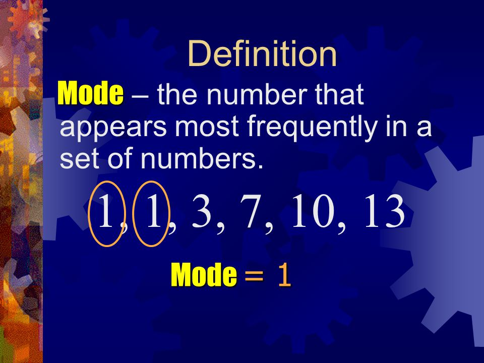 Definition Mode – the number that appears most frequently in a set of numbers. 1, 1, 3, 7, 10, 13.