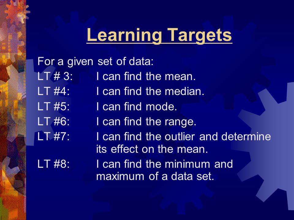 Learning Targets For a given set of data: LT # 3: I can find the mean.