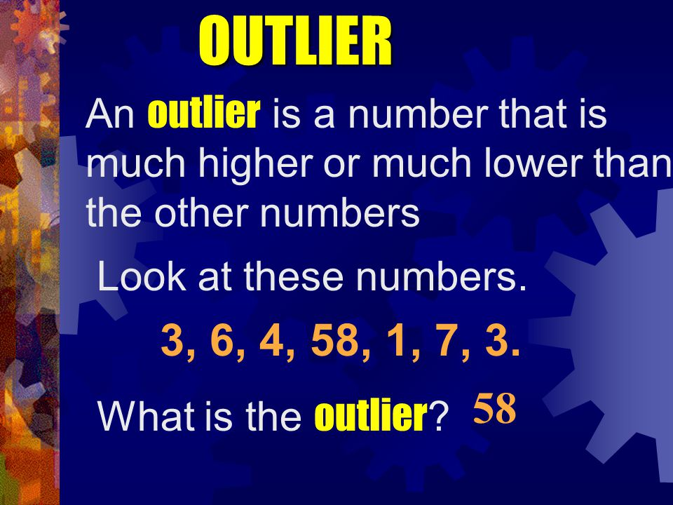 OUTLIER An outlier is a number that is much higher or much lower than the other numbers. Look at these numbers.