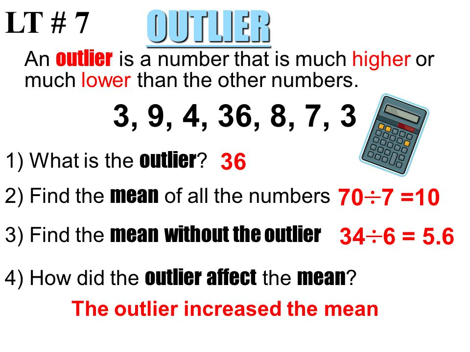 LT # 7 OUTLIER. An outlier is a number that is much higher or much lower than the other numbers. 3, 9, 4, 36, 8, 7, 3.