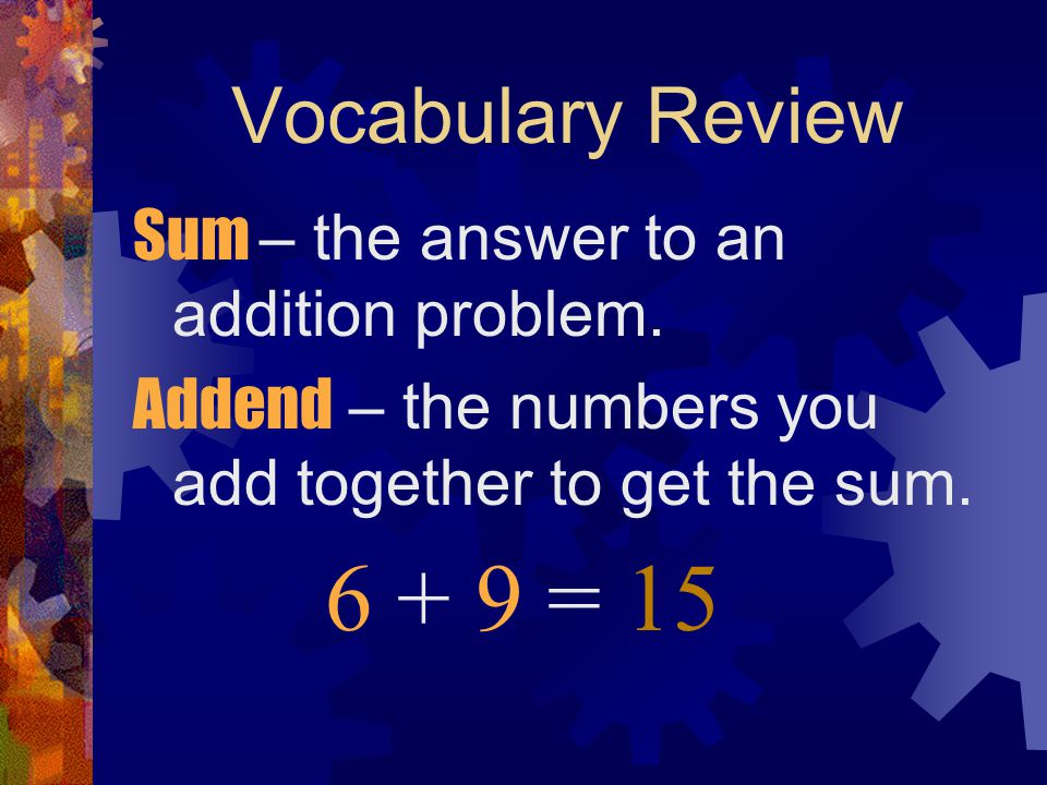 6 + 9 = 15 Vocabulary Review Sum – the answer to an addition problem.