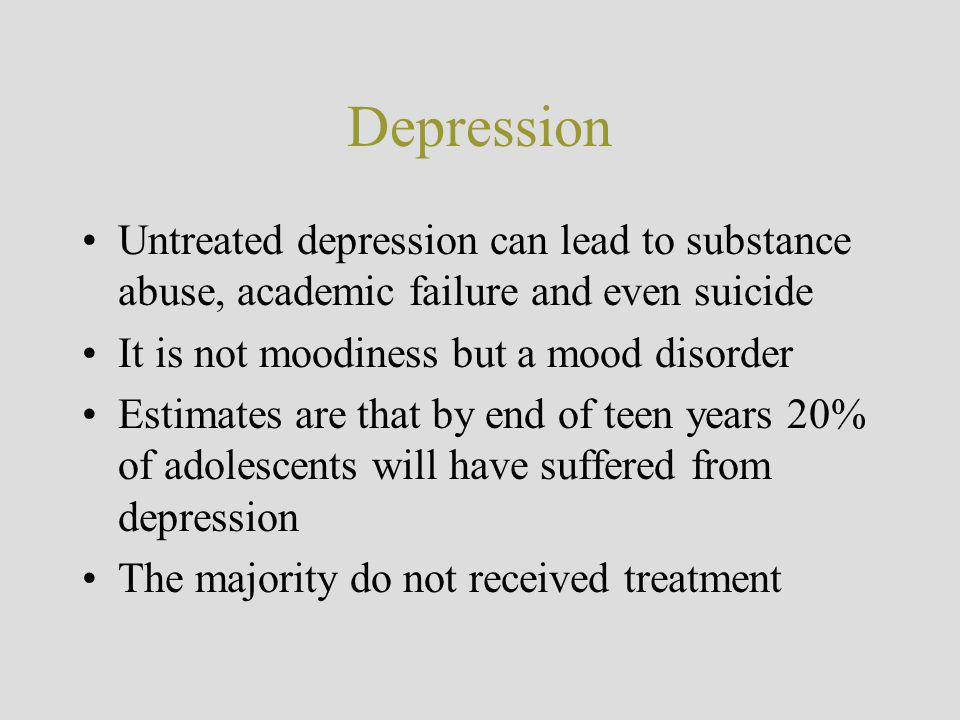 Depression Untreated depression can lead to substance abuse, academic failure and even suicide. It is not moodiness but a mood disorder.