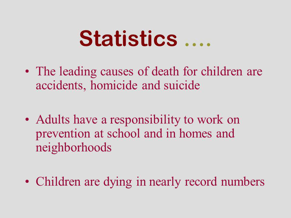 Statistics …. The leading causes of death for children are accidents, homicide and suicide.