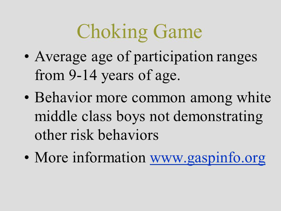 Choking Game Average age of participation ranges from 9-14 years of age.