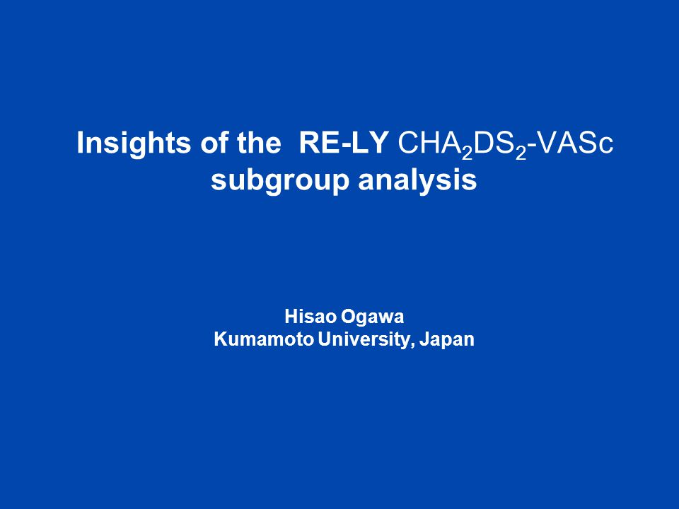 Insights of the RE-LY CHA2DS2-VASc subgroup analysis Hisao Ogawa Kumamoto University, Japan
