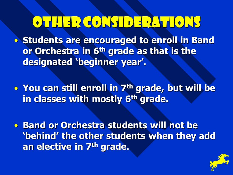 Other considerations Students are encouraged to enroll in Band or Orchestra in 6th grade as that is the designated 'beginner year'.