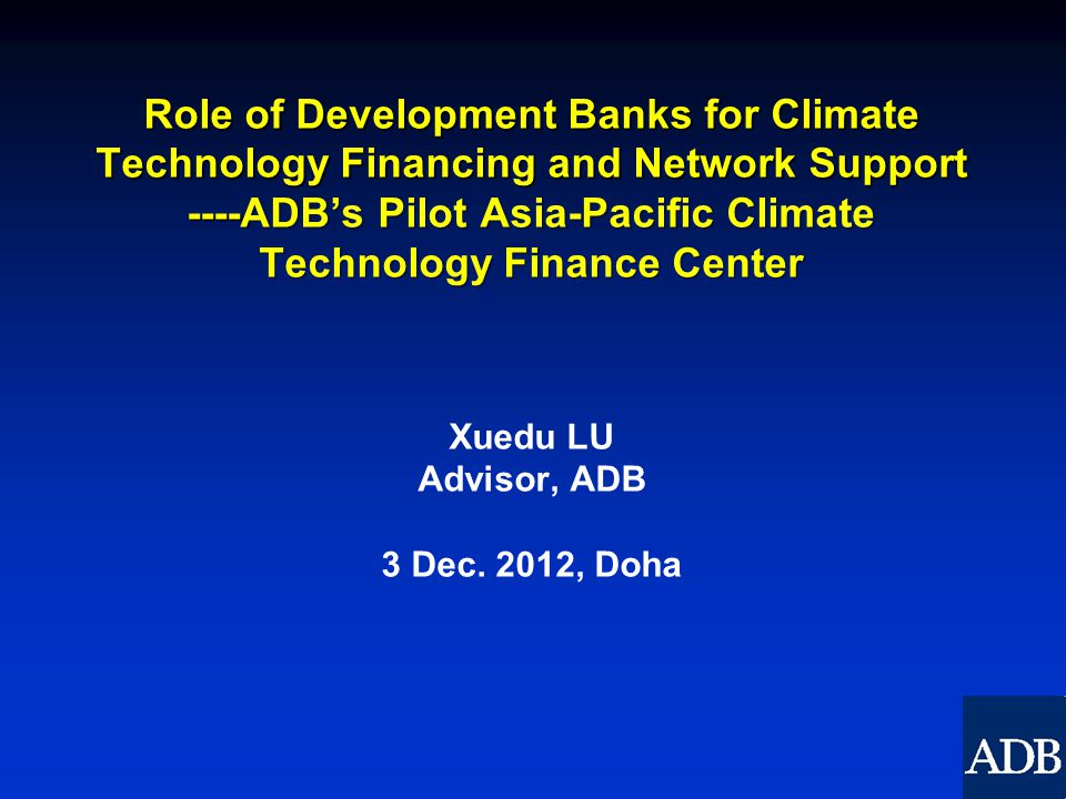 Role of Development Banks for Climate Technology Financing and Network Support ----ADB's Pilot Asia-Pacific Climate Technology Finance Center Xuedu LU Advisor, ADB 3 Dec.