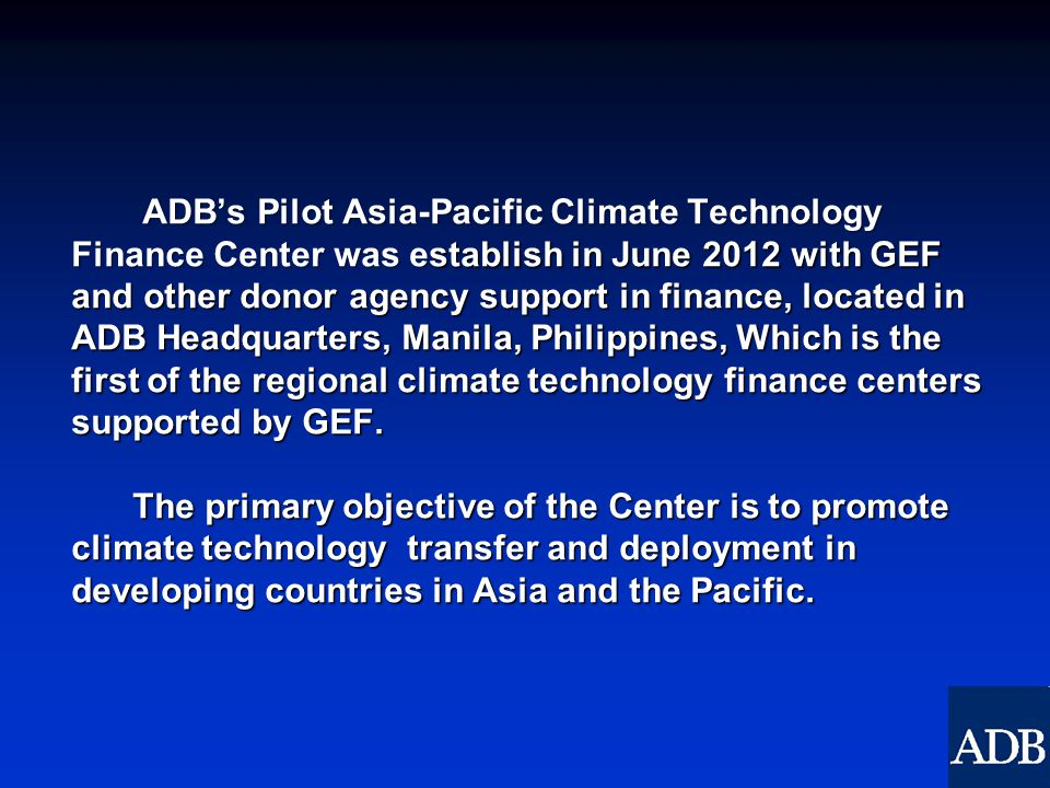 ADB's Pilot Asia-Pacific Climate Technology Finance Center was establish in June 2012 with GEF and other donor agency support in finance, located in ADB Headquarters, Manila, Philippines, Which is the first of the regional climate technology finance centers supported by GEF.