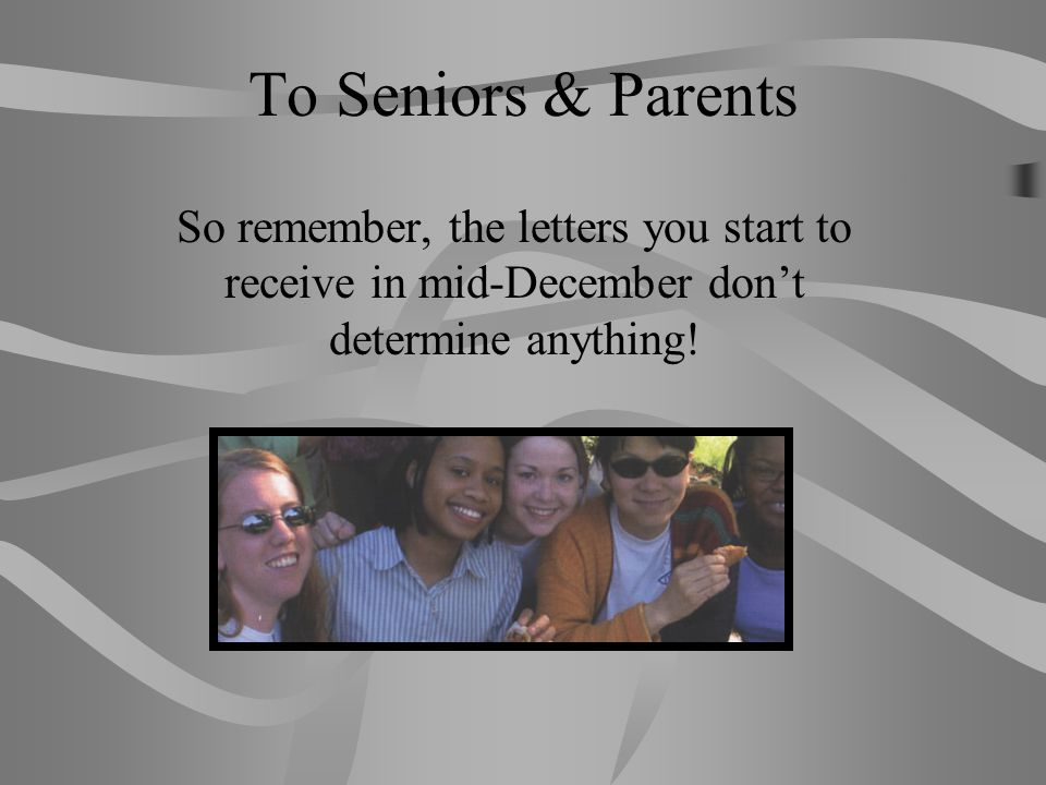 To Seniors & Parents So remember, the letters you start to receive in mid-December don't determine anything!