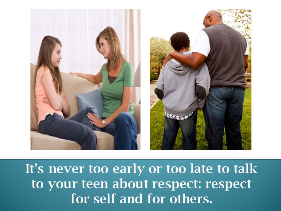 It's never too early or too late to talk to your teen about respect: respect for self and for others.