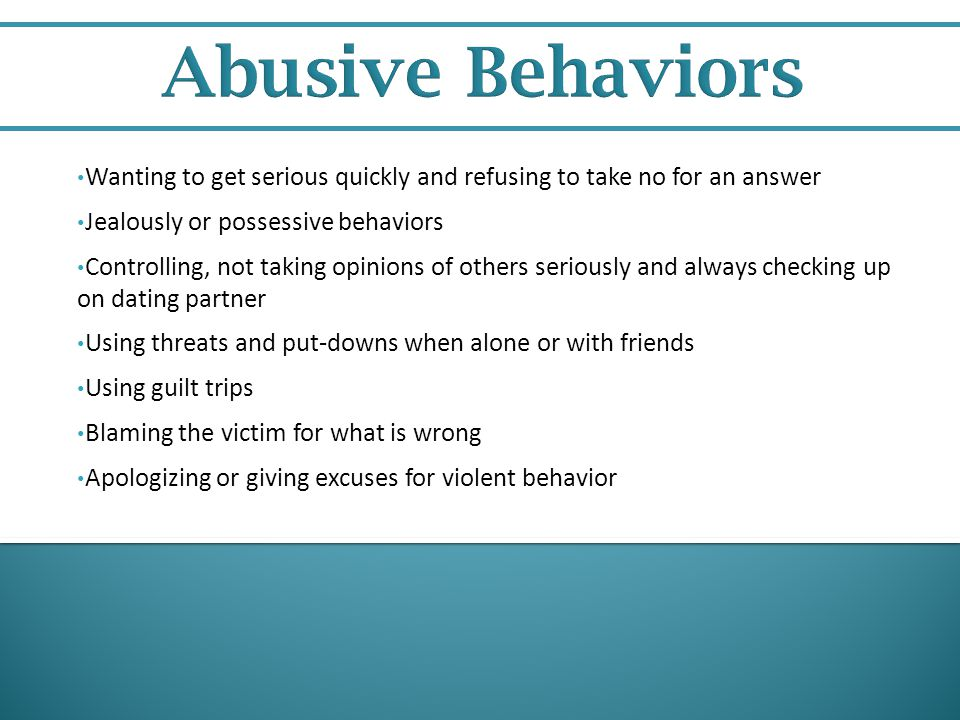 Abusive Behaviors Wanting to get serious quickly and refusing to take no for an answer. Jealously or possessive behaviors.