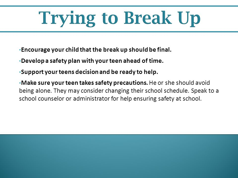 Trying to Break Up Encourage your child that the break up should be final. Develop a safety plan with your teen ahead of time.