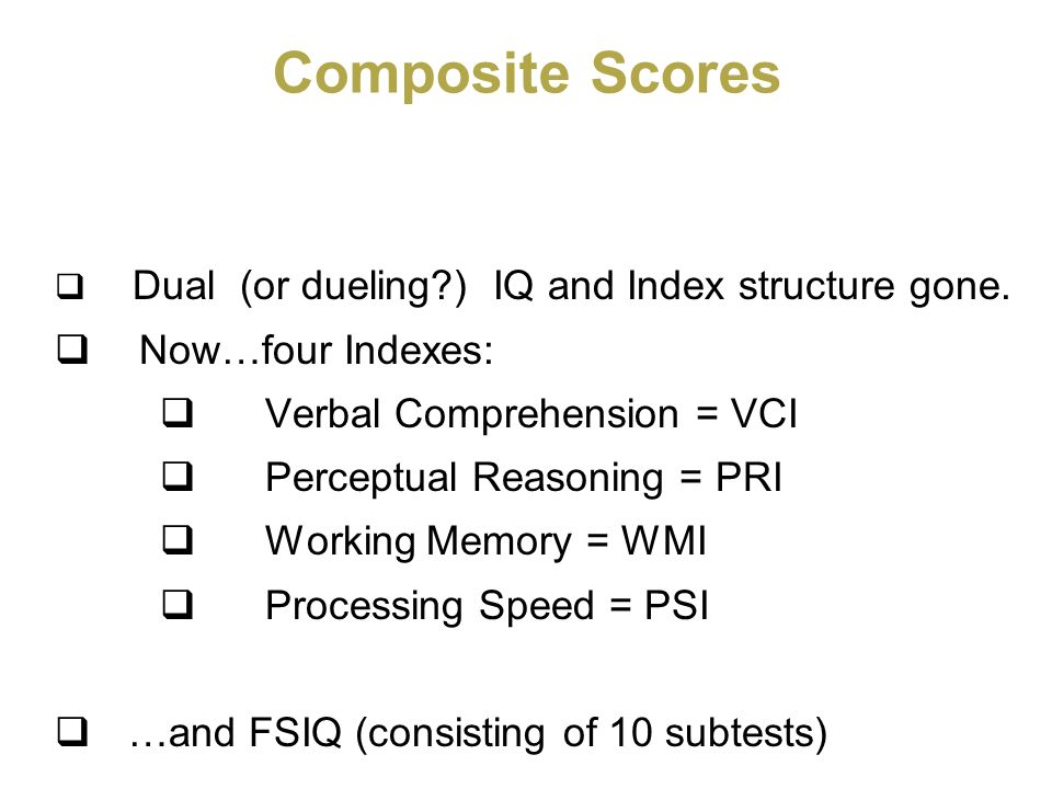Composite Scores Now…four Indexes: Verbal Comprehension = VCI