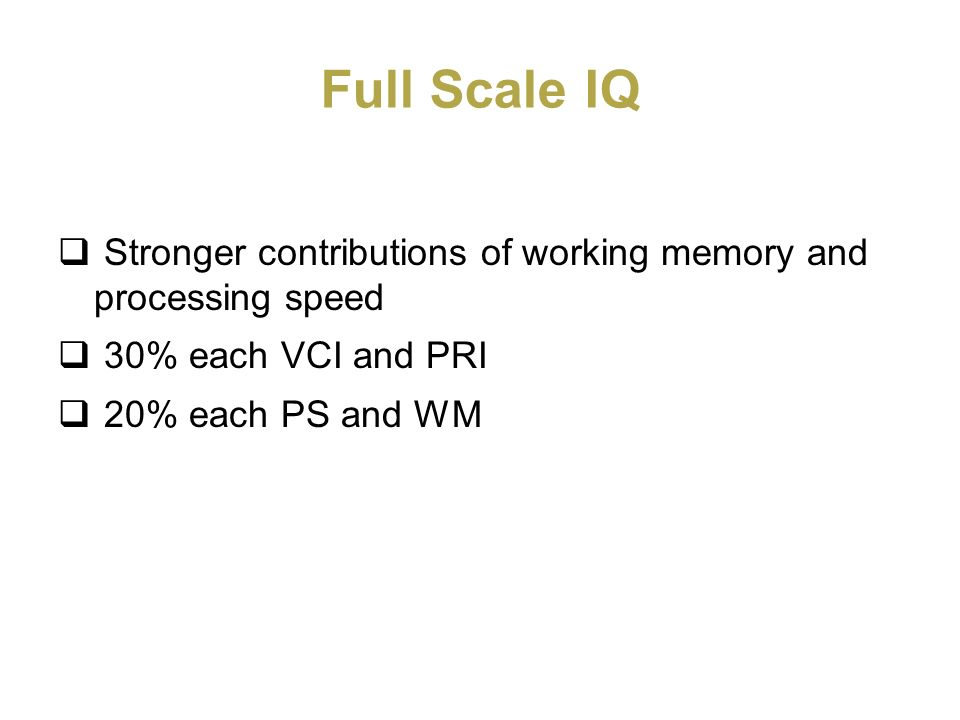 Full Scale IQ Stronger contributions of working memory and processing speed. 30% each VCI and PRI.
