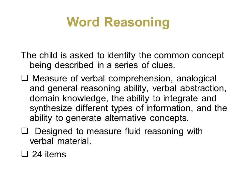 Word Reasoning The child is asked to identify the common concept being described in a series of clues.