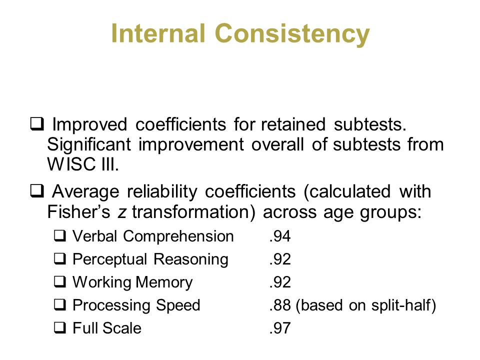 Internal Consistency Improved coefficients for retained subtests. Significant improvement overall of subtests from WISC III.