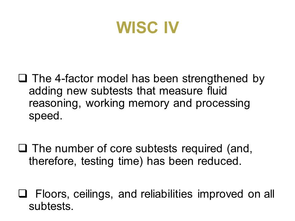 WISC IVThe 4-factor model has been strengthened by adding new subtests that measure fluid reasoning, working memory and processing speed.