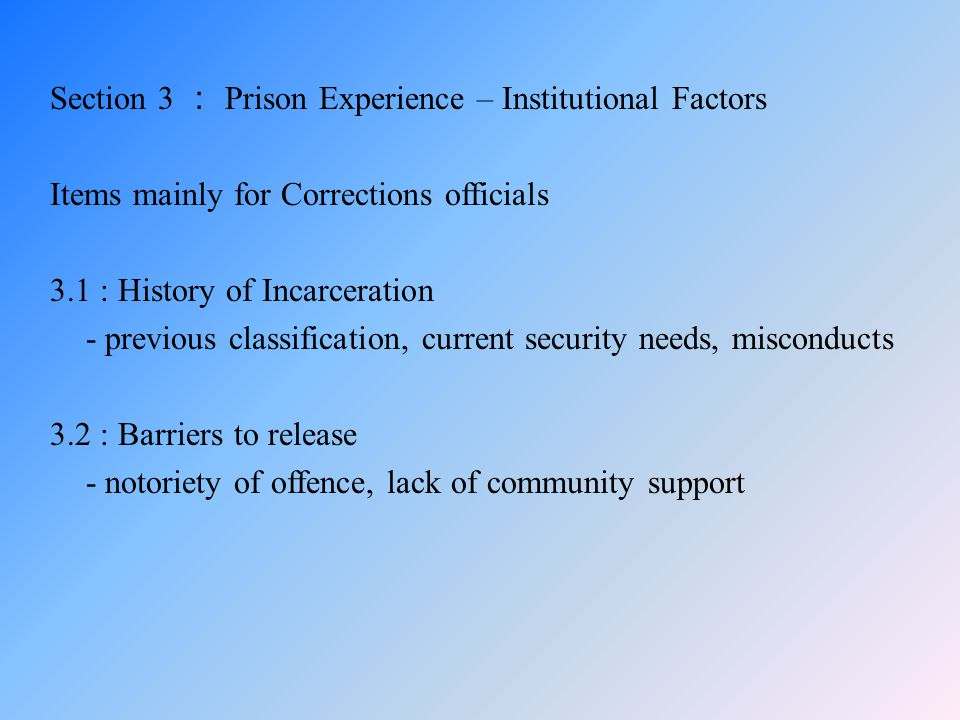 Section 3 : Prison Experience – Institutional Factors Items mainly for Corrections officials 3.1 : History of Incarceration - previous classification, current security needs, misconducts 3.2 : Barriers to release - notoriety of offence, lack of community support