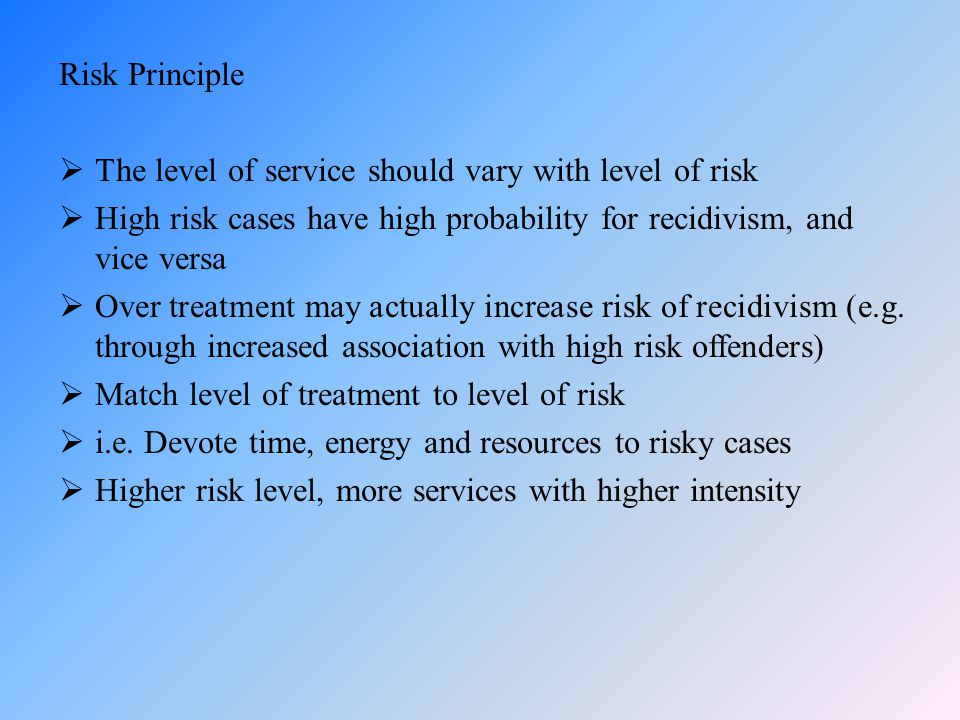 Risk Principle The level of service should vary with level of risk. High risk cases have high probability for recidivism, and vice versa.