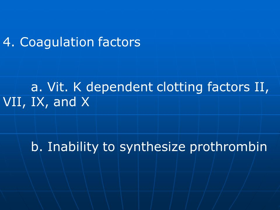 4. Coagulation factors a. Vit. K dependent clotting factors II, VII, IX, and X.