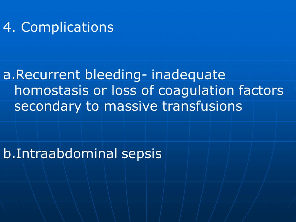 4. Complications Recurrent bleeding- inadequate homostasis or loss of coagulation factors secondary to massive transfusions.