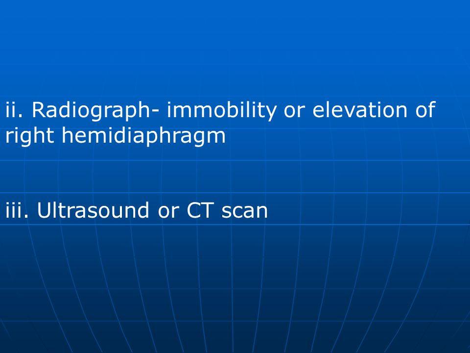 ii. Radiograph- immobility or elevation of right hemidiaphragm
