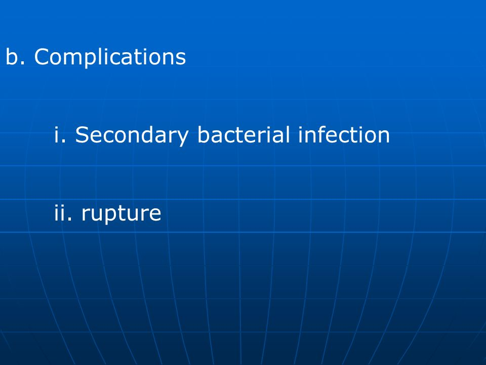 b. Complications i. Secondary bacterial infection ii. rupture