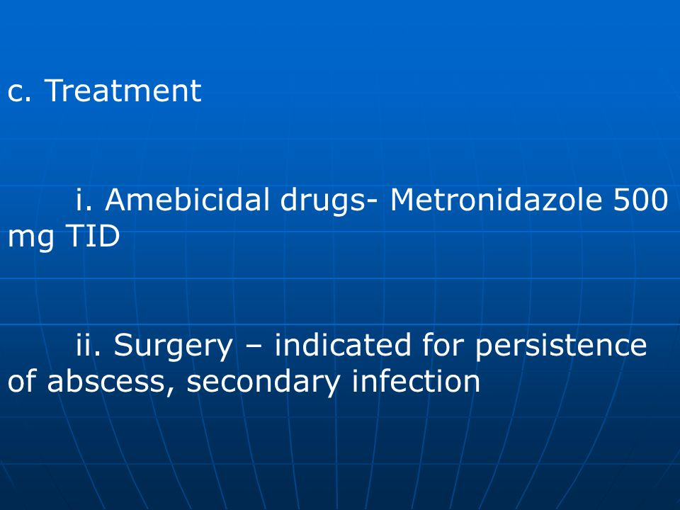 c. Treatment i. Amebicidal drugs- Metronidazole 500 mg TID.