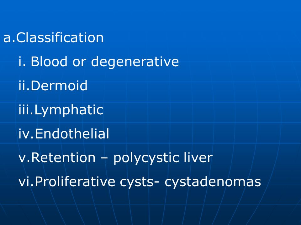 Classification Blood or degenerative. Dermoid. Lymphatic. Endothelial. Retention – polycystic liver.