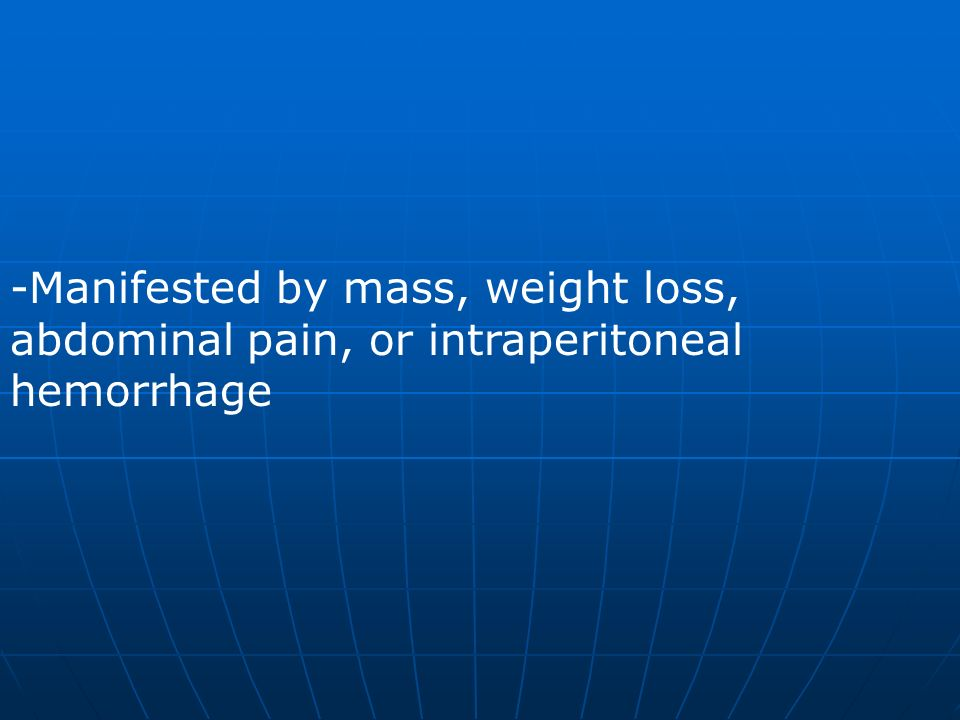 Manifested by mass, weight loss, abdominal pain, or intraperitoneal hemorrhage