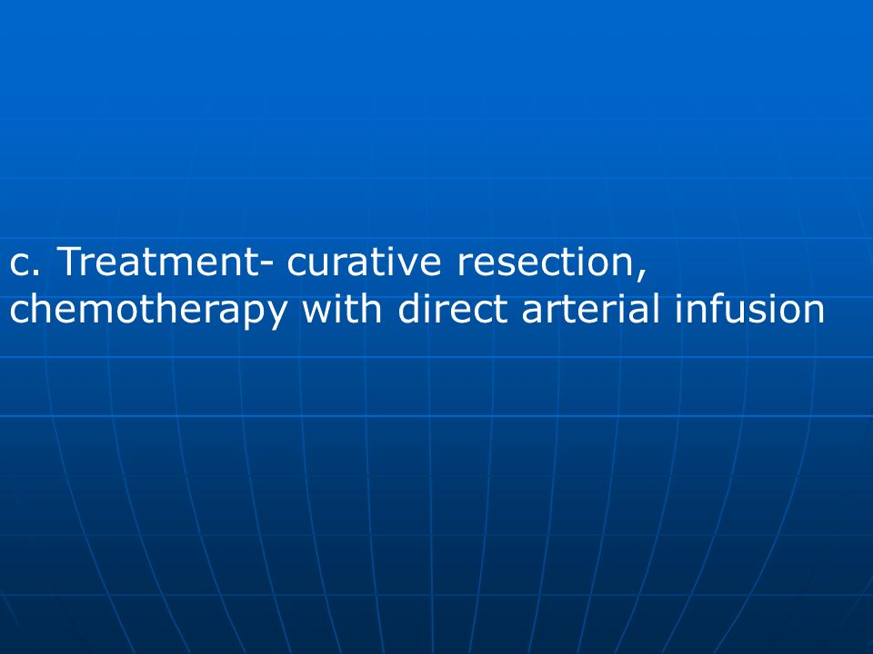 c. Treatment- curative resection, chemotherapy with direct arterial infusion