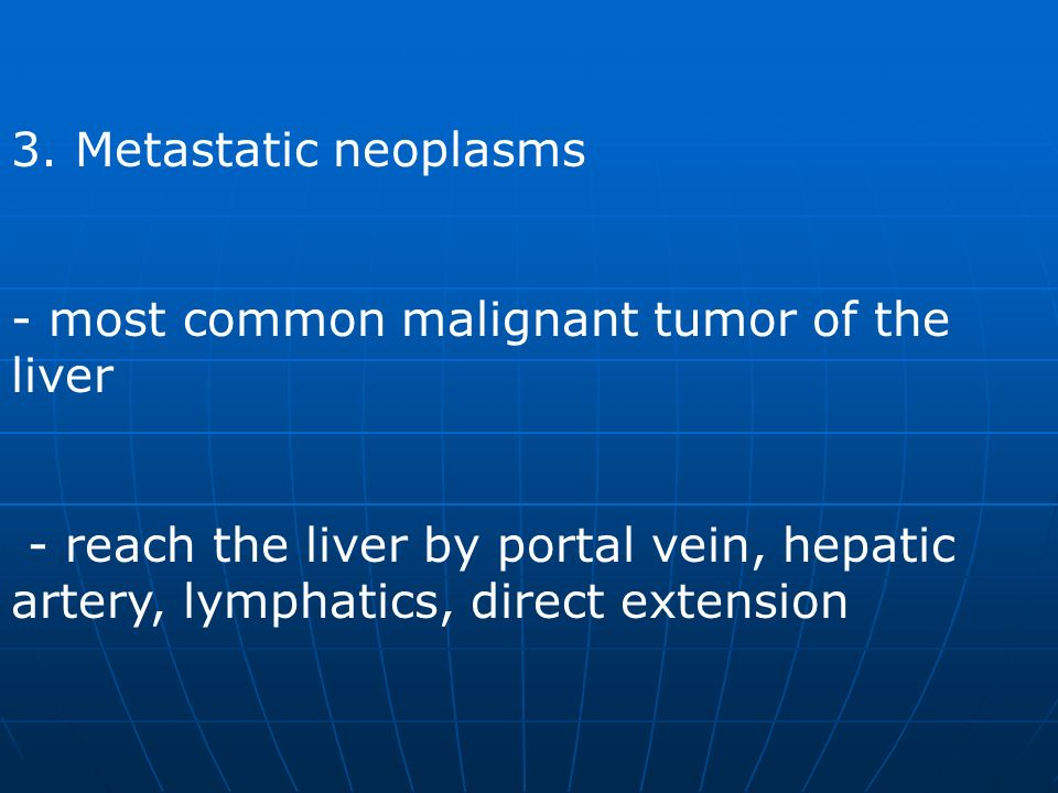 3. Metastatic neoplasms - most common malignant tumor of the liver.