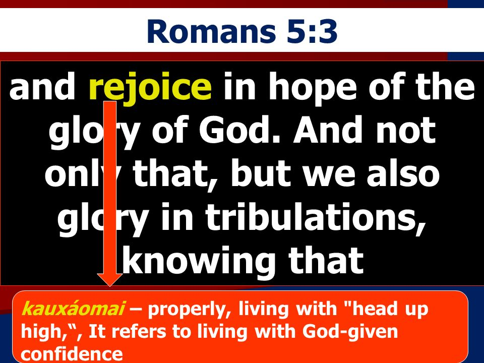 Romans 5:3 and rejoice in hope of the glory of God. And not only that, but we also glory in tribulations, knowing that.