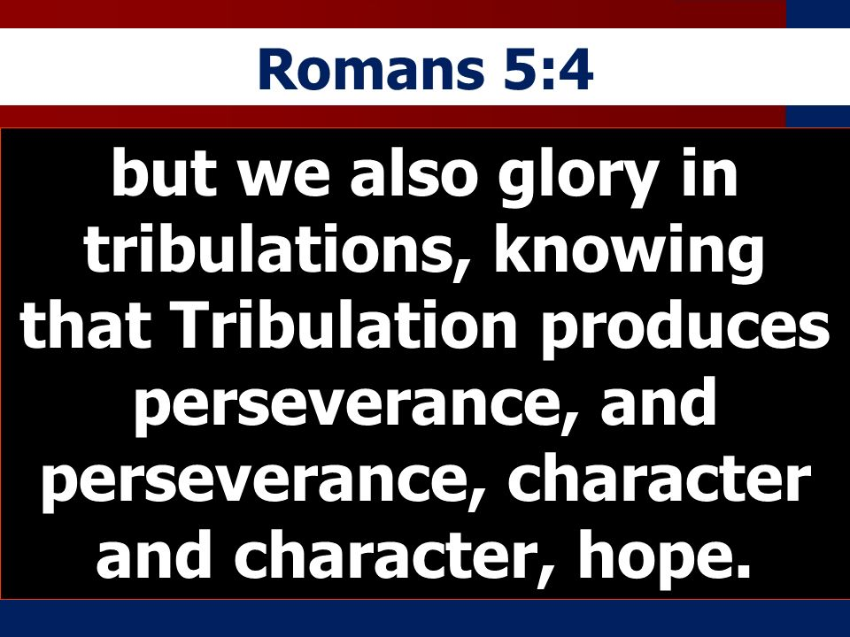 Romans 5:4 but we also glory in tribulations, knowing that Tribulation produces perseverance, and perseverance, character and character, hope.