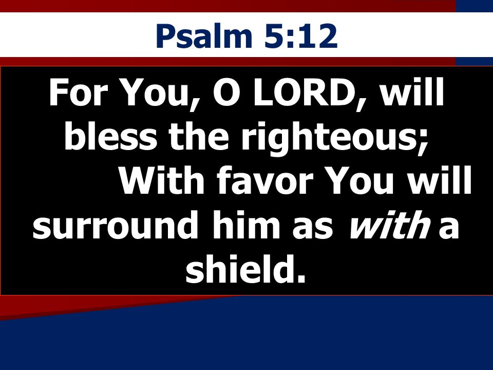 Psalm 5:12 For You, O LORD, will bless the righteous; With favor You will surround him as with a shield.