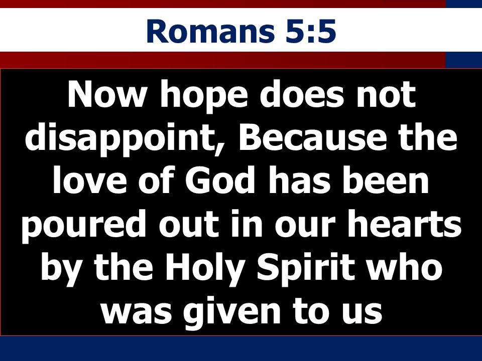 Romans 5:5Now hope does not disappoint, Because the love of God has been poured out in our hearts by the Holy Spirit who was given to us.